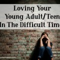 Loving Your Young AdultTeen In The Difficult Times. @mferrell