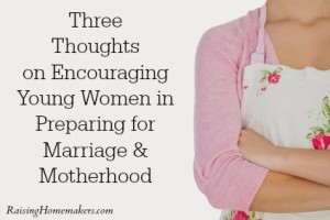 Three Thoughts on Encouraging Young Women in Preparing for Marriage & Motherhood