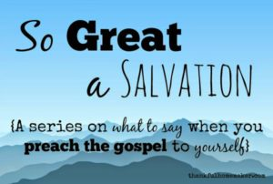 So Great A Salvation: What to Say When you Preach the Gospel to Yourself