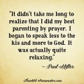 """It didn't take me long to realize that I did my best parenting by prayer.  I began to speak less to the kids and more to God.  It was actually quite relaxing."" @mferrell"