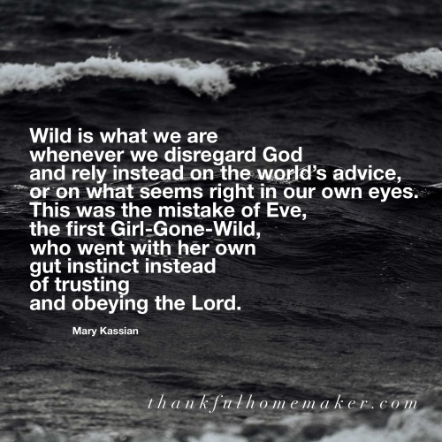 Wild is what we are whenever we disregard God and rely instead on the world's advice, or on what seems right in our own eyes. This was the mistake of Eve, the first Girl-Gone-Wild, who went with her own gut instinct instead of trusting and obeying the Lord. ~ Mary Kassian @mferrell