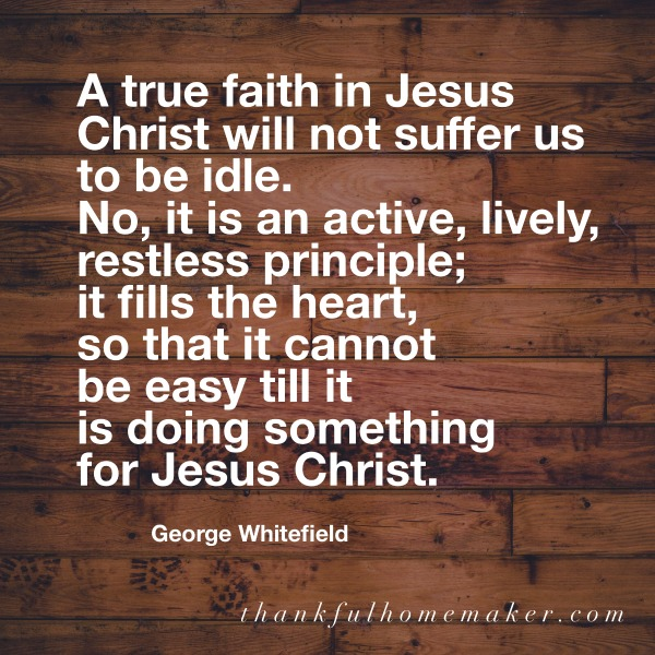 """A true faith in Jesus Christ will not suffer us to be idle. No, it is an active, lively, restless principle; it fills the heart, so that it cannot be easy till it is doing something for Jesus Christ."" ~ George Whitefield @mferrell"
